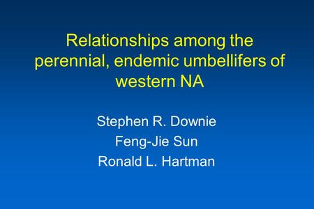 Relationships among the perennial, endemic umbellifers of western NA Stephen R. Downie Feng-Jie Sun Ronald L. Hartman.