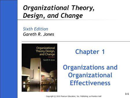 Copyright © 2010 Pearson Education, Inc. Publishing as Prentice Hall 1-1 Organizational Theory, Design, and Change Sixth Edition Gareth R. Jones Chapter.