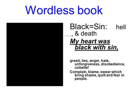 Wordless book Black=Sin: hell & death My heart was black with sin, greed, lies, anger, hate, unforgiveness, disobedience, unbelief Complain, blame, swear.