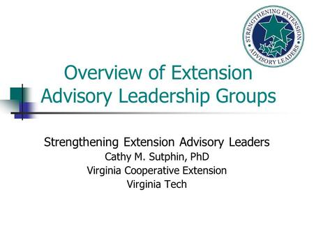 Overview of Extension Advisory Leadership Groups Strengthening Extension Advisory Leaders Cathy M. Sutphin, PhD Virginia Cooperative Extension Virginia.