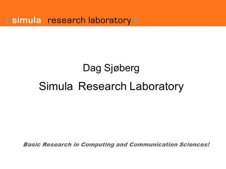 Dag Sjøberg Simula Research Laboratory Basic Research in Computing and Communication Sciences!