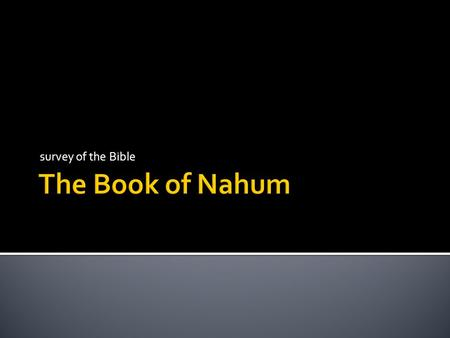 Survey of the Bible.  the book of Nahum focuses exclusively on the sins and judgment against Assyria/Nineveh  written about 150 years after Jonah's.