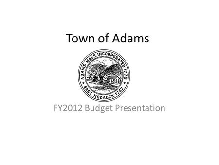Town of Adams FY2012 Budget Presentation. TOWN OF ADAMS FY2012 BUDGET PRESENTATION.