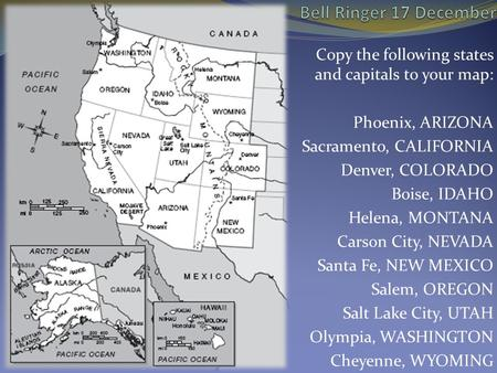 Bell Ringer 17 December Copy the following states and capitals to your map: Phoenix, ARIZONA Sacramento, CALIFORNIA Denver, COLORADO Boise, IDAHO Helena,