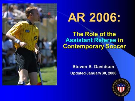 AR 2006: The Role of the Assistant Referee in Contemporary Soccer Steven S. Davidson Updated January 30, 2006.