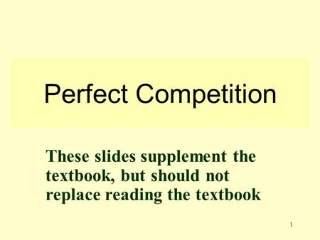 1 Perfect Competition These slides supplement the textbook, but should not replace reading the textbook.