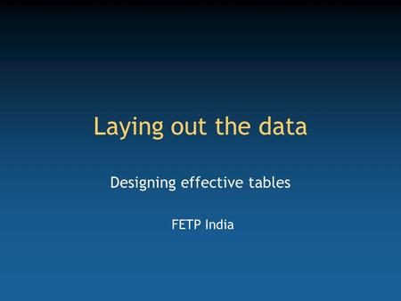 Laying out the data Designing effective tables FETP India.
