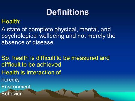 Definitions Health: A state of complete physical, mental, and psychological wellbeing and not merely the absence of disease So, health is difficult to.