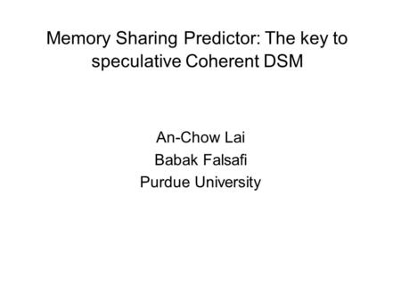 Memory Sharing Predictor: The key to speculative Coherent DSM An-Chow Lai Babak Falsafi Purdue University.