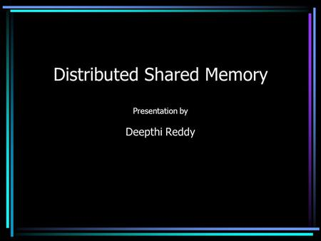 Distributed Shared Memory Presentation by Deepthi Reddy.
