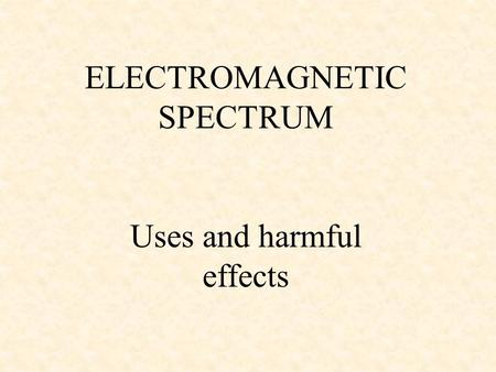 ELECTROMAGNETIC SPECTRUM Uses and harmful effects.