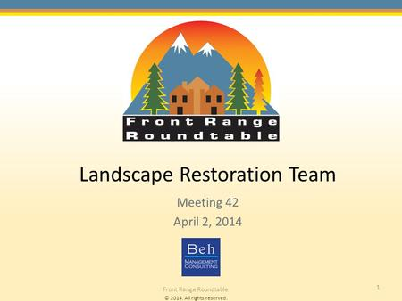 © 2014. All rights reserved. Front Range Roundtable 1 Landscape Restoration Team Meeting 42 April 2, 2014.
