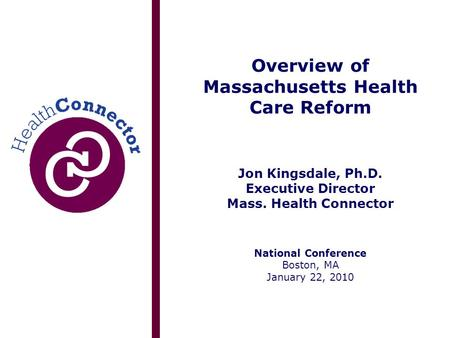 Overview of Massachusetts Health Care Reform Jon Kingsdale, Ph.D. Executive Director Mass. Health Connector National Conference Boston, MA January 22,