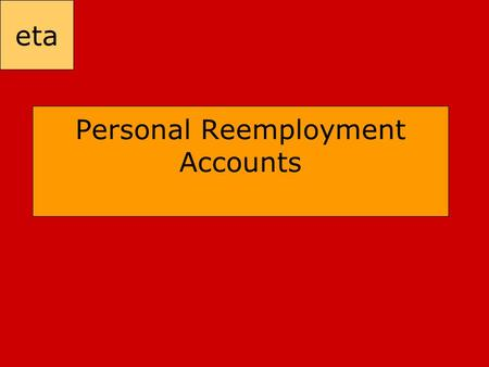 Eta Personal Reemployment Accounts. eta President's Growth and Jobs Plan – January 7 th, 2003 ■ Encourage consumer spending to boost economy ■ Promote.