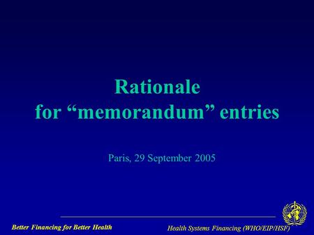 "Better Financing for Better Health Health Systems Financing (WHO/EIP/HSF) Rationale for ""memorandum"" entries Paris, 29 September 2005."