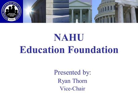 NAHU Education Foundation Presented by: Ryan Thorn Vice-Chair.