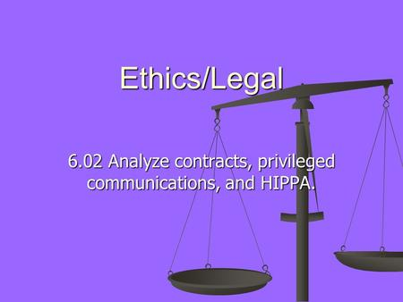 Ethics/Legal 6.02 Analyze contracts, privileged communications, and HIPPA.