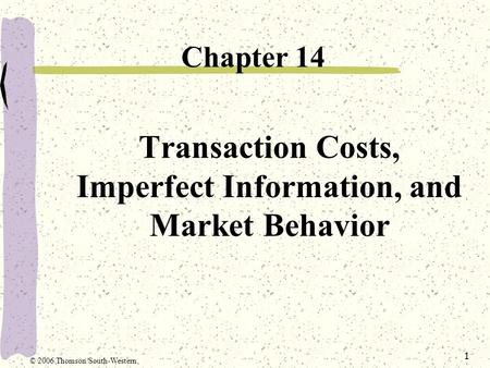 1 Transaction Costs, Imperfect Information, and Market Behavior Chapter 14 © 2006 Thomson/South-Western.