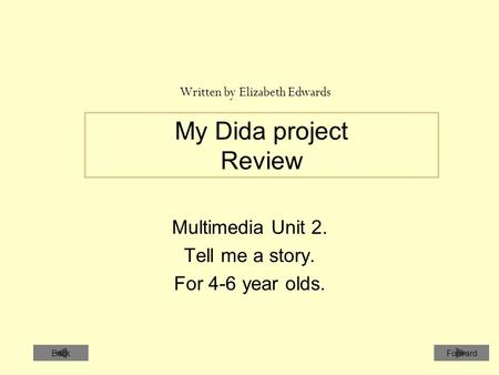 My Dida project Review Multimedia Unit 2. Tell me a story. For 4-6 year olds. Written by Elizabeth Edwards ForwardBack.