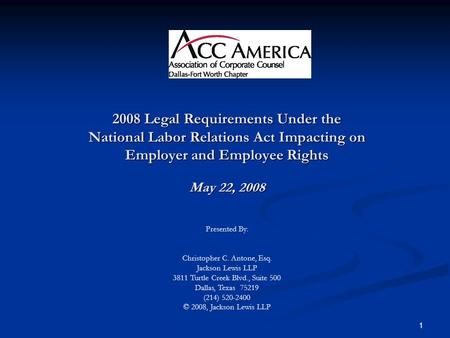 1 2008 Legal Requirements Under the National Labor Relations Act Impacting on Employer and Employee Rights May 22, 2008 Presented By: Christopher C. Antone,
