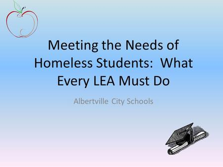 Meeting the Needs of Homeless Students: What Every LEA Must Do Albertville City Schools.