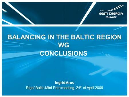BALANCING IN THE BALTIC REGION WG CONCLUSIONS Ingrid Arus Riga/ Baltic Mini-Fora meeting, 24 th of April 2009.