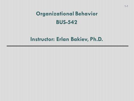 Organizational Behavior BUS-542 Instructor: Erlan Bakiev, Ph.D. 1-1.