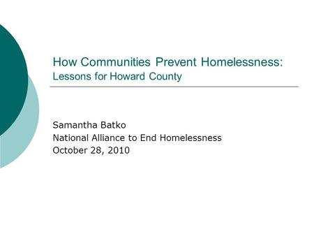 How Communities Prevent Homelessness: Lessons for Howard County Samantha Batko National Alliance to End Homelessness October 28, 2010.