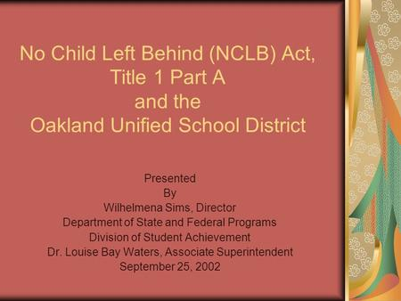No Child Left Behind (NCLB) Act, Title 1 Part A and the Oakland Unified School District Presented By Wilhelmena Sims, Director Department of State and.