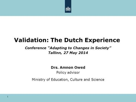 "1 Validation: The Dutch Experience Conference ""Adapting to Changes in Society"" Tallinn, 27 May 2014 Drs. Amnon Owed Policy advisor Ministry of Education,"
