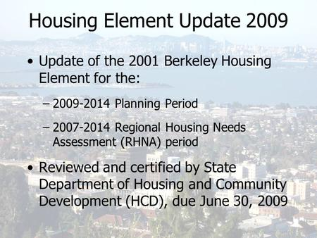 Housing Element Update 2009 Update of the 2001 Berkeley Housing Element for the: –2009-2014 Planning Period –2007-2014 Regional Housing Needs Assessment.