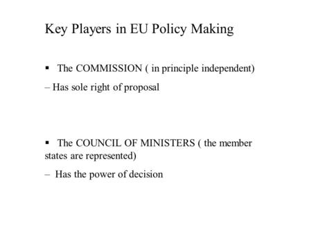 Key Players in EU Policy Making § The COMMISSION ( in principle independent) – Has sole right of proposal § The COUNCIL OF MINISTERS ( the member states.