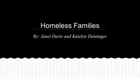 Homeless Families By: Janet Davis and Katelyn Deininger.