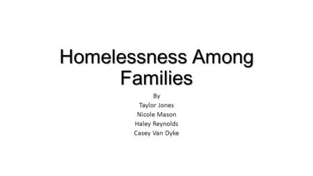 Homelessness Among Families By Taylor Jones Nicole Mason Haley Reynolds Casey Van Dyke.