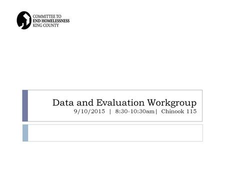 Data and Evaluation Workgroup 9/10/2015 | 8:30-10:30am| Chinook 115.