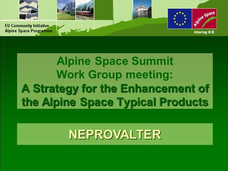 A Strategy for the Enhancement of the Alpine Space Typical Products Alpine Space Summit Work Group meeting: A Strategy for the Enhancement of the Alpine.