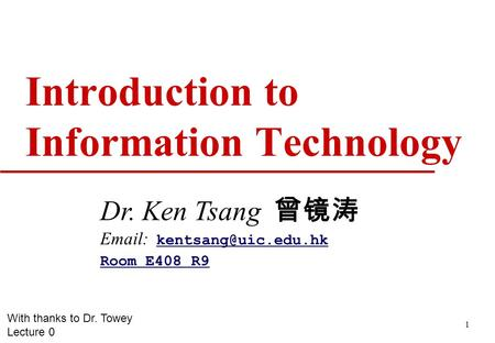 1 Introduction to Information Technology Dr. Ken Tsang 曾镜涛    Room E408 R9 With thanks to Dr. Towey Lecture.