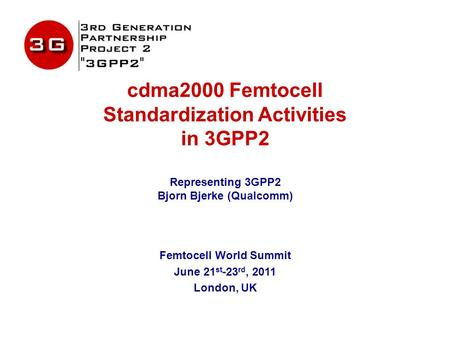 Cdma2000 Femtocell Standardization Activities in 3GPP2 Representing 3GPP2 Bjorn Bjerke (Qualcomm) Femtocell World Summit June 21 st -23 rd, 2011 London,