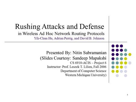 1 Rushing Attacks and Defense in Wireless Ad Hoc Network Routing Protocols Yih-Chun Hu, Adrian Perrig, and David B. Johnson Presented By: Nitin Subramanian.