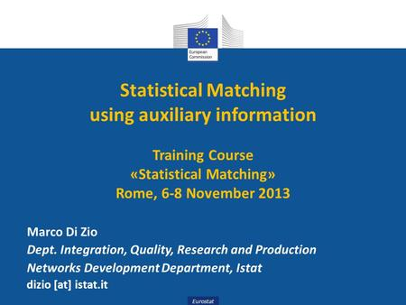 Eurostat Statistical Matching using auxiliary information Training Course «Statistical Matching» Rome, 6-8 November 2013 Marco Di Zio Dept. Integration,