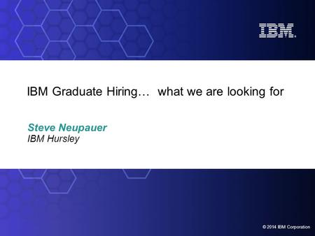 © 2012 IBM Corporation Foundation Graduate and Student Programmes © 2014 IBM Corporation IBM Graduate Hiring… what we are looking for Steve Neupauer.