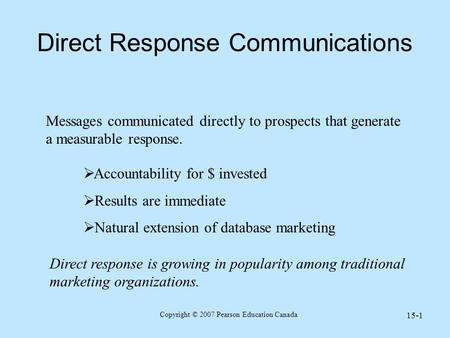 Copyright © 2007 Pearson Education Canada 15-1 Direct Response Communications Messages communicated directly to prospects that generate a measurable response.