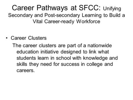 Career Pathways at SFCC: Unifying Secondary and Post-secondary Learning to Build a Vital Career-ready Workforce Career Clusters The career clusters are.