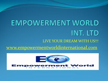 LIVE YOUR DREAM WITH US!!! www.empowermentworldinternational.com.