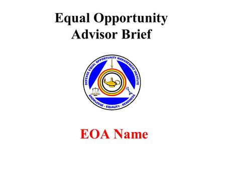 Equal Opportunity Advisor Brief EOA Name. Overview Introduction EO & EOA Mission Roles of EOA Tools of the EOA EOA's Goals & Commander's Goals Training.