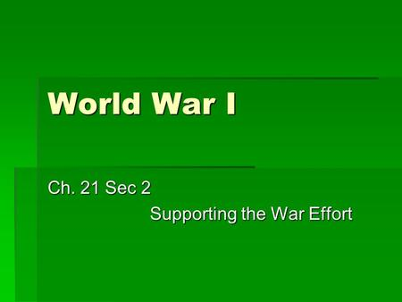World War I Ch. 21 Sec 2 Supporting the War Effort.