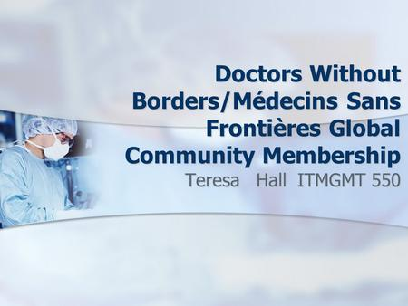 Doctors Without Borders/Médecins Sans Frontières Global Community Membership Teresa Hall ITMGMT 550.