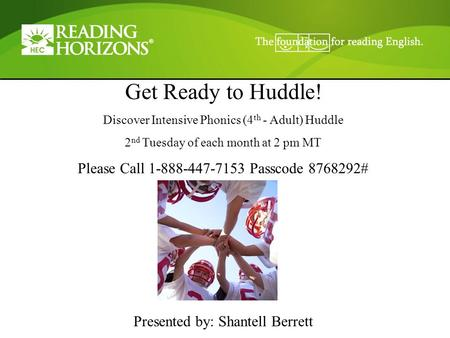 Get Ready to Huddle! Discover Intensive Phonics (4 th - Adult) Huddle 2 nd Tuesday of each month at 2 pm MT Please Call 1-888-447-7153 Passcode 8768292#