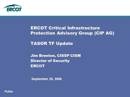 September 25, 2008 Public ERCOT Critical Infrastructure Protection Advisory Group (CIP AG) TASOR TF Update Jim Brenton, CISSP CISM Director of Security.