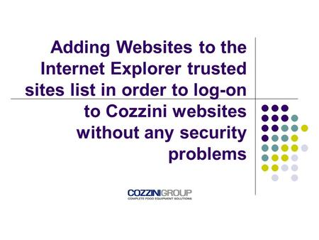 Adding Websites to the Internet Explorer trusted sites list in order to log-on to Cozzini websites without any security problems.